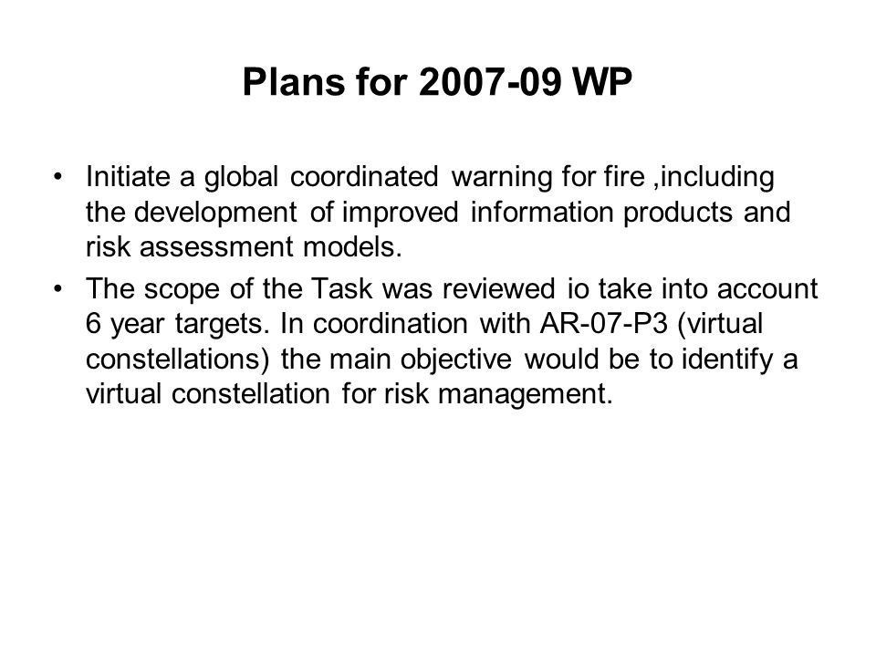 Plans for 2007-09 WP Initiate a global coordinated warning for fire,including the development of improved information products and risk assessment mod