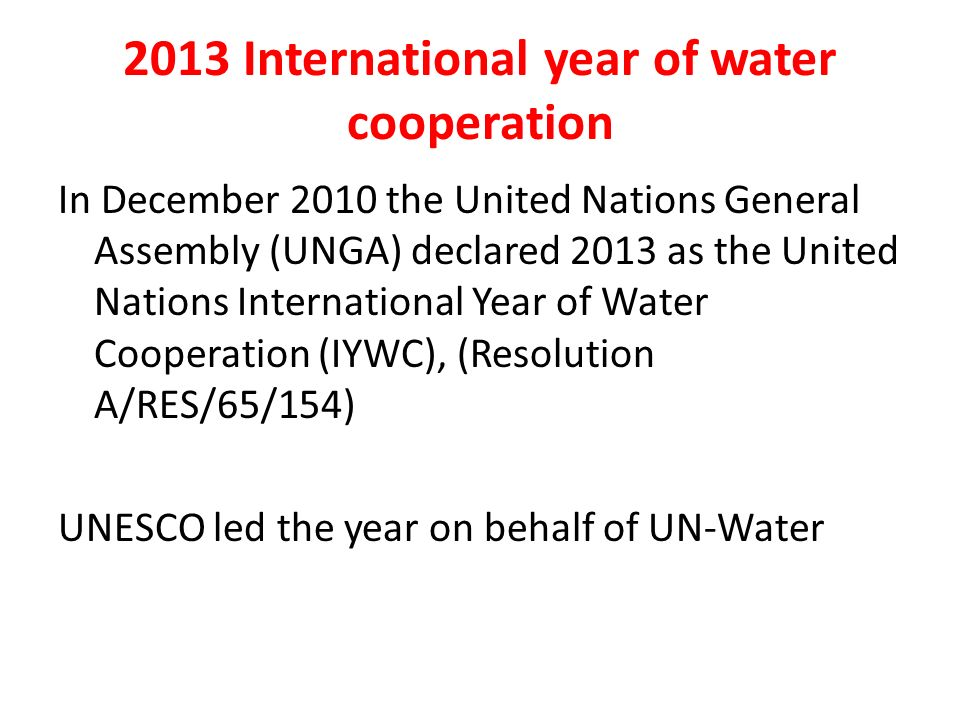 2013 International year of water cooperation In December 2010 the United Nations General Assembly (UNGA) declared 2013 as the United Nations Internati