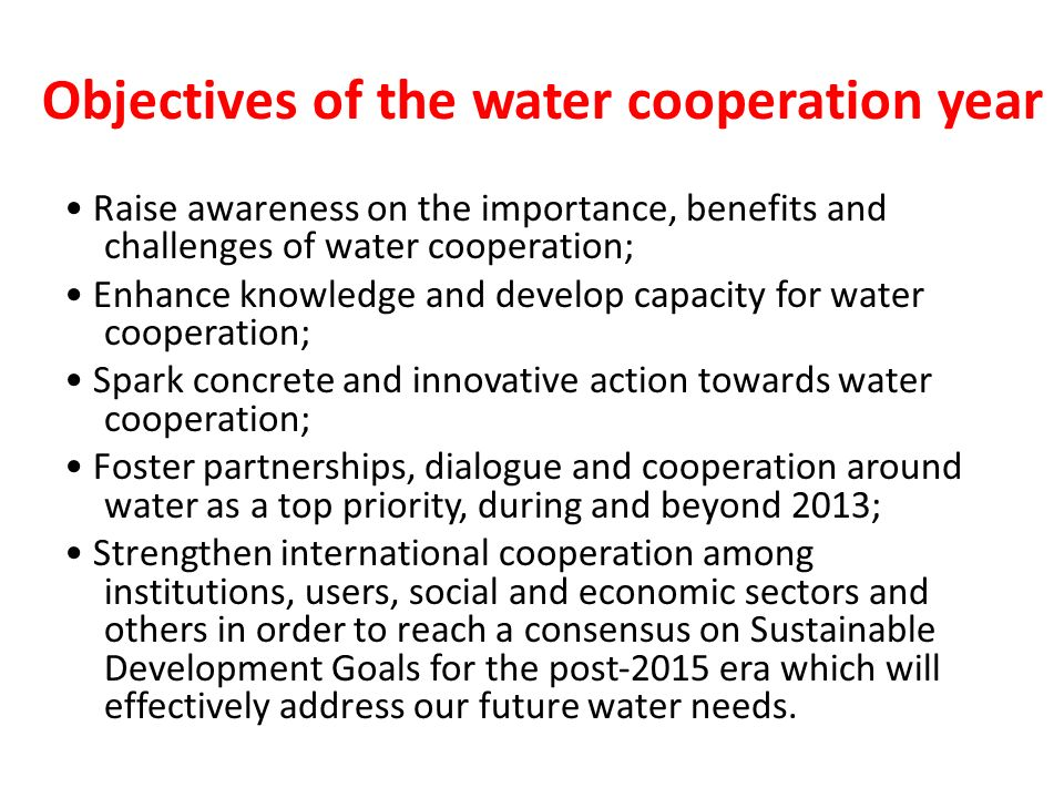 Objectives of the water cooperation year Raise awareness on the importance, benefits and challenges of water cooperation; Enhance knowledge and develo