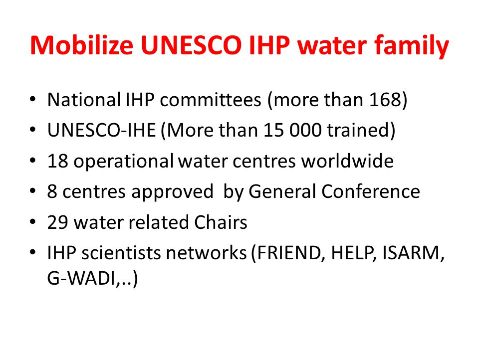 Mobilize UNESCO IHP water family National IHP committees (more than 168) UNESCO-IHE (More than 15 000 trained) 18 operational water centres worldwide