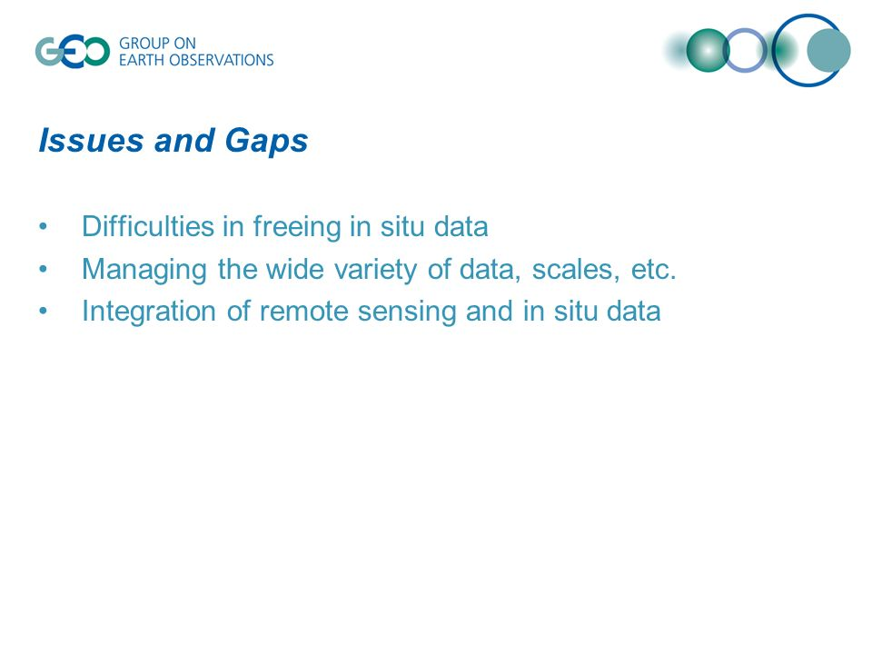 Issues and Gaps Difficulties in freeing in situ data Managing the wide variety of data, scales, etc. Integration of remote sensing and in situ data