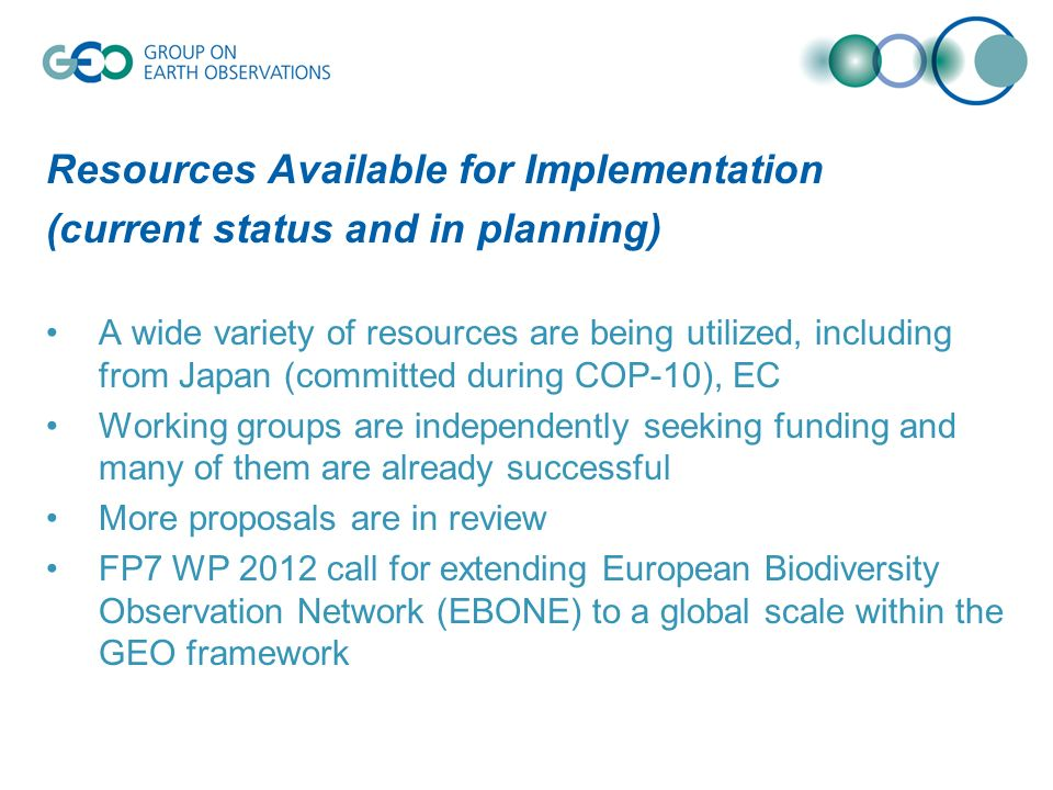 Resources Available for Implementation (current status and in planning) A wide variety of resources are being utilized, including from Japan (committed during COP-10), EC Working groups are independently seeking funding and many of them are already successful More proposals are in review FP7 WP 2012 call for extending European Biodiversity Observation Network (EBONE) to a global scale within the GEO framework