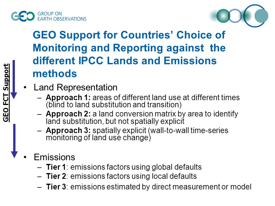 GEO Support for Countries Choice of Monitoring and Reporting against the different IPCC Lands and Emissions methods Land Representation –Approach 1: areas of different land use at different times (blind to land substitution and transition) –Approach 2: a land conversion matrix by area to identify land substitution, but not spatially explicit –Approach 3: spatially explicit (wall-to-wall time-series monitoring of land use change) Emissions –Tier 1: emissions factors using global defaults –Tier 2: emissions factors using local defaults –Tier 3: emissions estimated by direct measurement or model GEO FCT Support
