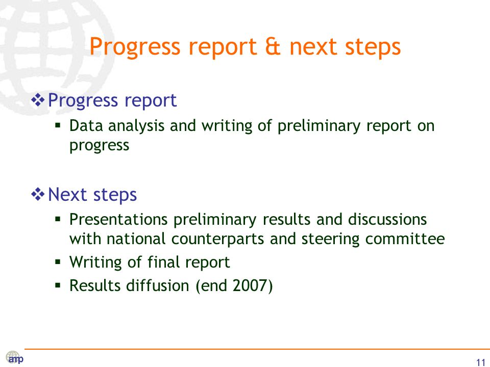 11 Progress report & next steps Progress report Data analysis and writing of preliminary report on progress Next steps Presentations preliminary results and discussions with national counterparts and steering committee Writing of final report Results diffusion (end 2007)