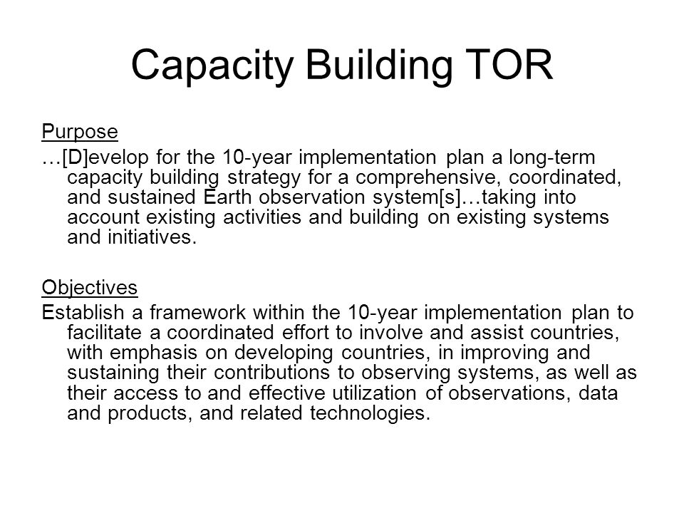 Capacity Building TOR Purpose …[D]evelop for the 10-year implementation plan a long-term capacity building strategy for a comprehensive, coordinated, and sustained Earth observation system[s]…taking into account existing activities and building on existing systems and initiatives.