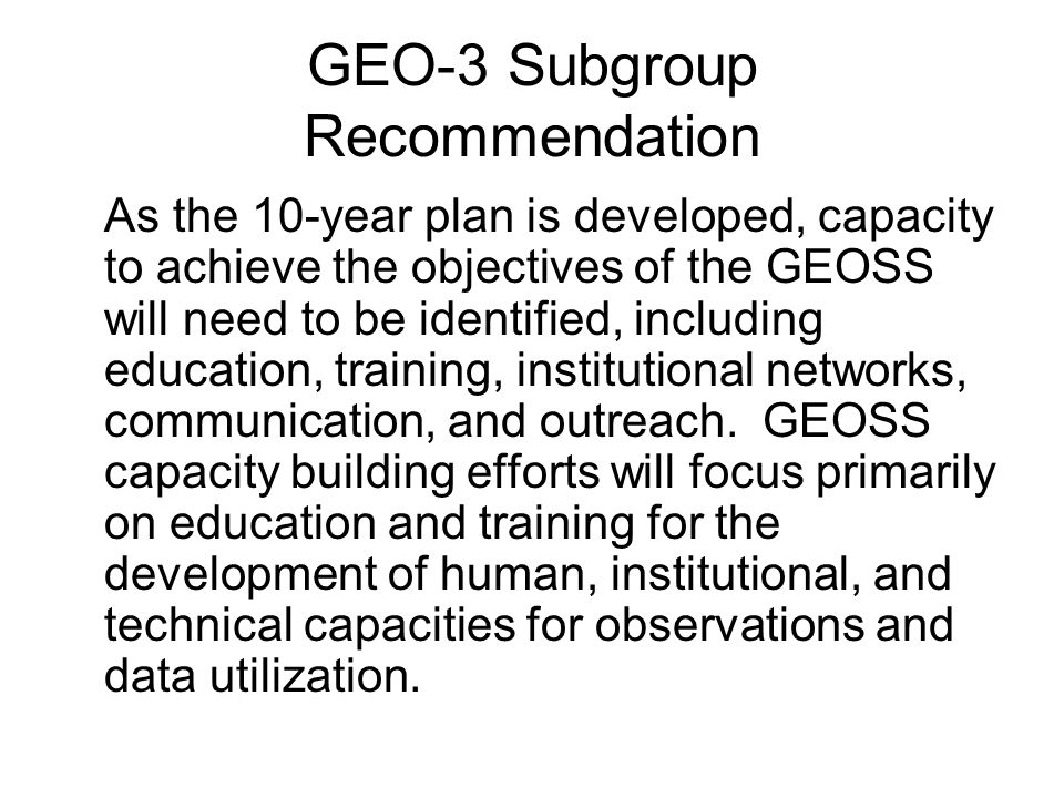 GEO-3 Subgroup Recommendation As the 10-year plan is developed, capacity to achieve the objectives of the GEOSS will need to be identified, including education, training, institutional networks, communication, and outreach.