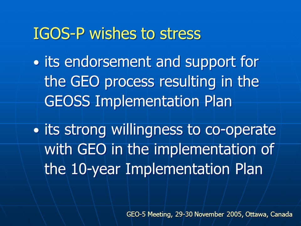 GEO-5 Meeting, 29-30 November 2005, Ottawa, Canada its endorsement and support for the GEO process resulting in the GEOSS Implementation Plan its strong willingness to co-operate with GEO in the implementation of the 10-year Implementation Plan IGOS-P wishes to stress