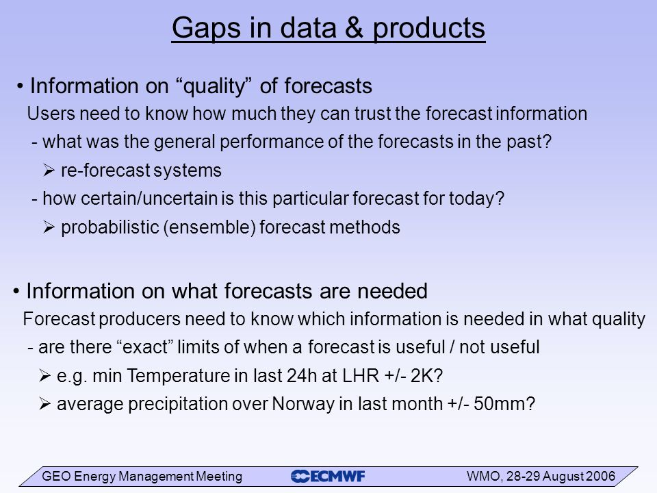 GEO Energy Management Meeting WMO, 28-29 August 2006 Gaps in data & products Information on quality of forecasts Users need to know how much they can trust the forecast information - what was the general performance of the forecasts in the past.