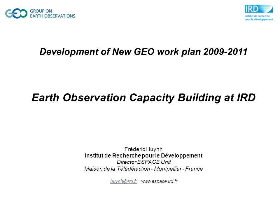Development of New GEO work plan 2009-2011 Earth Observation Capacity Building at IRD Frédéric Huynh Institut de Recherche pour le Développement Director ESPACE Unit Maison de la Télédétection - Montpellier - France huynh@ird.frhuynh@ird.fr - www.espace.ird.fr