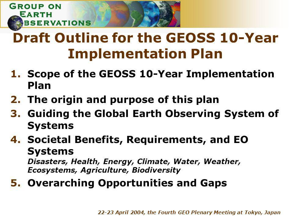 22-23 April 2004, the Fourth GEO Plenary Meeting at Tokyo, Japan Draft Outline for the GEOSS 10-Year Implementation Plan 1.Scope of the GEOSS 10-Year Implementation Plan 2.The origin and purpose of this plan 3.Guiding the Global Earth Observing System of Systems 4.Societal Benefits, Requirements, and EO Systems Disasters, Health, Energy, Climate, Water, Weather, Ecosystems, Agriculture, Biodiversity 5.Overarching Opportunities and Gaps