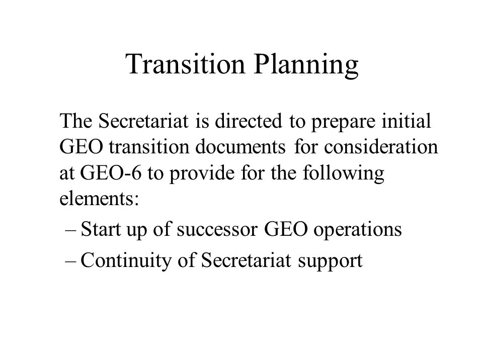 Transition Planning The Secretariat is directed to prepare initial GEO transition documents for consideration at GEO-6 to provide for the following elements: –Start up of successor GEO operations –Continuity of Secretariat support