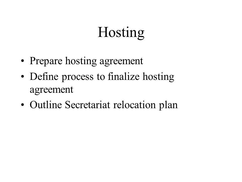 Hosting Prepare hosting agreement Define process to finalize hosting agreement Outline Secretariat relocation plan