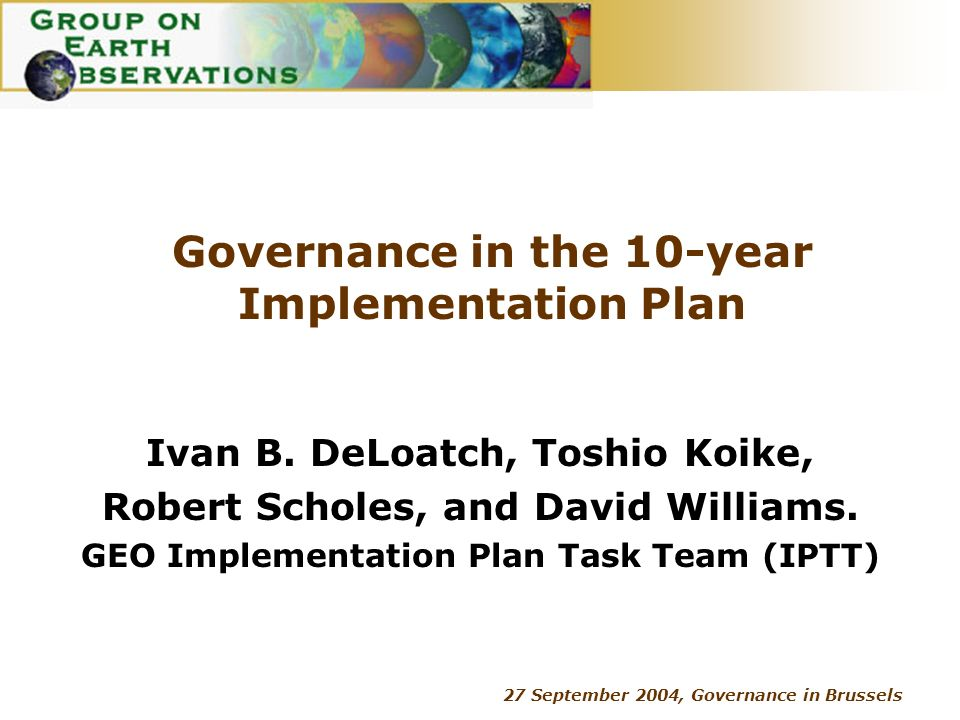 27 September 2004, Governance in Brussels Governance in the 10-year Implementation Plan Ivan B. DeLoatch, Toshio Koike, Robert Scholes, and David Will