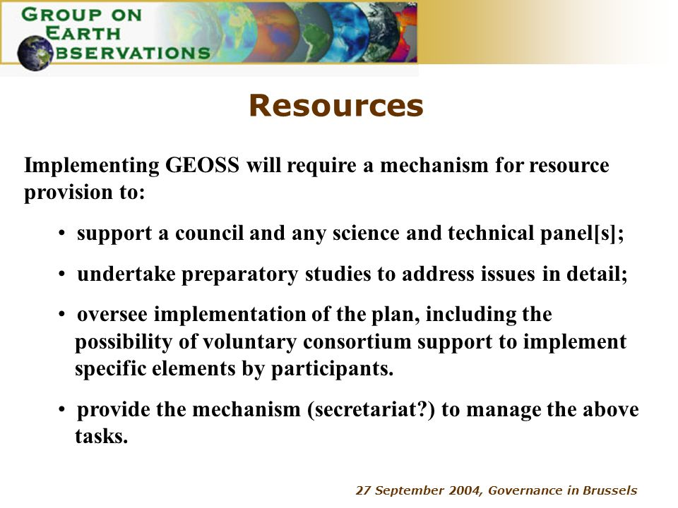 27 September 2004, Governance in Brussels Resources Implementing GEOSS will require a mechanism for resource provision to: support a council and any s