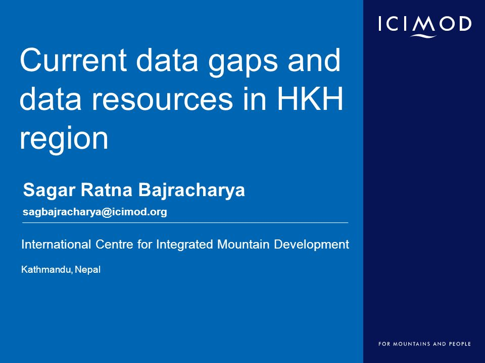 International Centre for Integrated Mountain Development Kathmandu, Nepal Current data gaps and data resources in HKH region Sagar Ratna Bajracharya