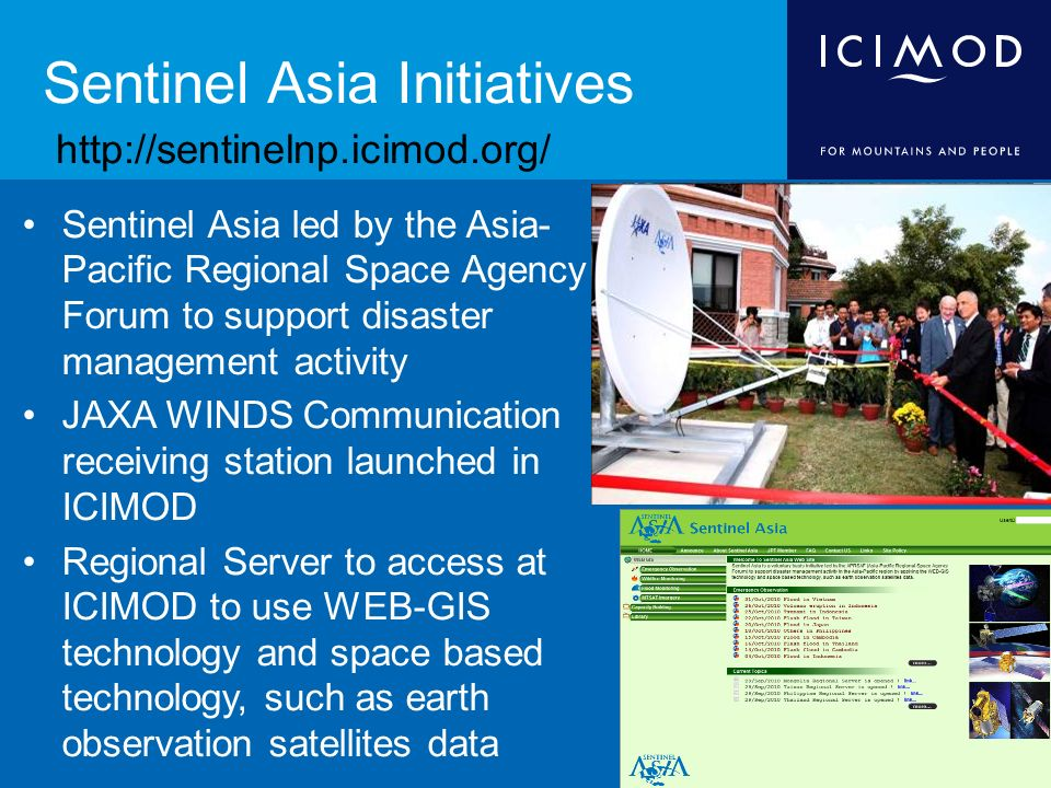 Sentinel Asia Initiatives Sentinel Asia led by the Asia- Pacific Regional Space Agency Forum to support disaster management activity JAXA WINDS Communication receiving station launched in ICIMOD Regional Server to access at ICIMOD to use WEB-GIS technology and space based technology, such as earth observation satellites data
