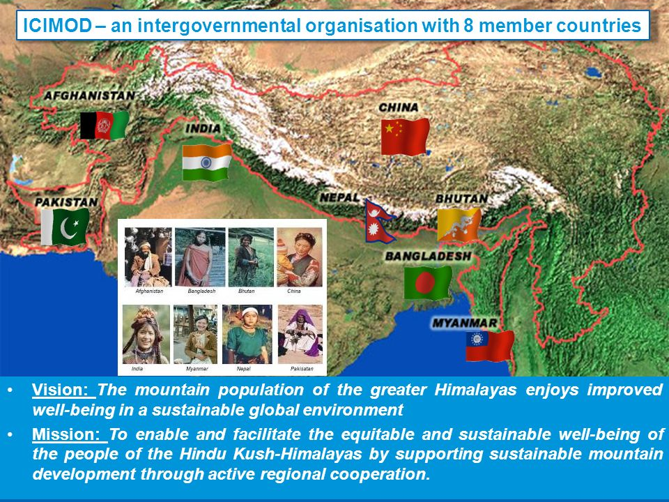 Vision: The mountain population of the greater Himalayas enjoys improved well-being in a sustainable global environment Mission: To enable and facilitate the equitable and sustainable well-being of the people of the Hindu Kush-Himalayas by supporting sustainable mountain development through active regional cooperation.