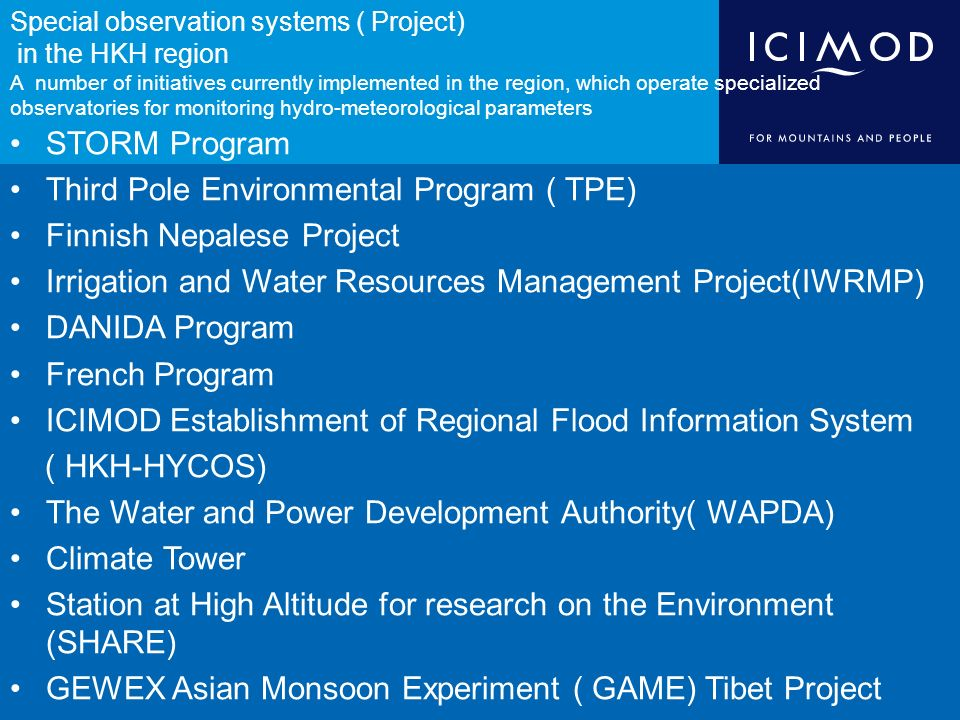 Special observation systems ( Project) in the HKH region A number of initiatives currently implemented in the region, which operate specialized observatories for monitoring hydro-meteorological parameters STORM Program Third Pole Environmental Program ( TPE) Finnish Nepalese Project Irrigation and Water Resources Management Project(IWRMP) DANIDA Program French Program ICIMOD Establishment of Regional Flood Information System ( HKH-HYCOS) The Water and Power Development Authority( WAPDA) Climate Tower Station at High Altitude for research on the Environment (SHARE) GEWEX Asian Monsoon Experiment ( GAME) Tibet Project