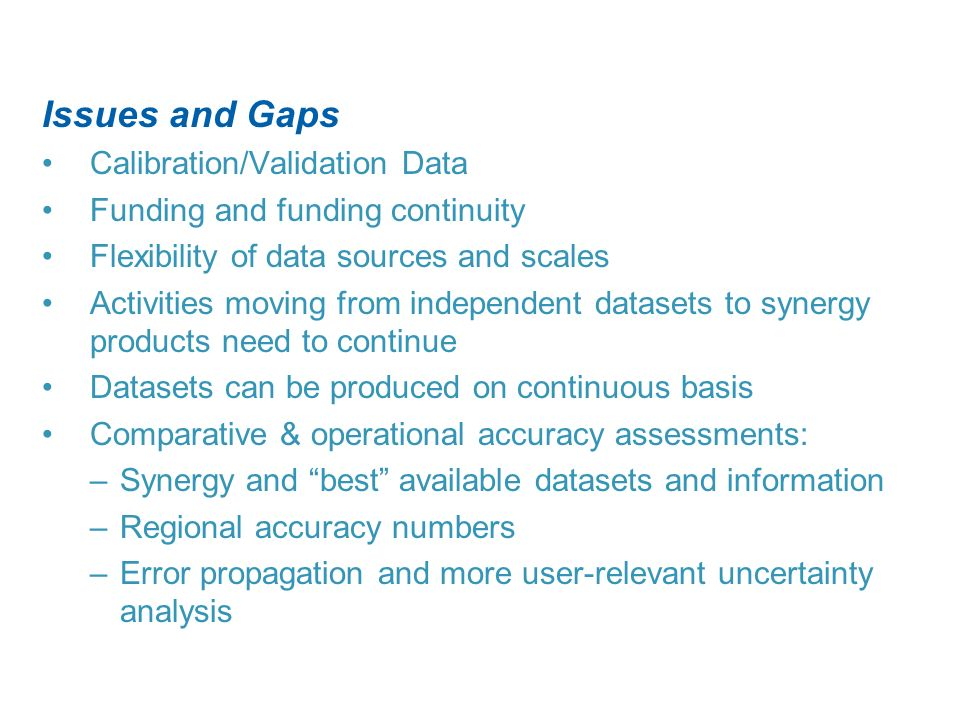 Issues and Gaps Calibration/Validation Data Funding and funding continuity Flexibility of data sources and scales Activities moving from independent datasets to synergy products need to continue Datasets can be produced on continuous basis Comparative & operational accuracy assessments: –Synergy and best available datasets and information –Regional accuracy numbers –Error propagation and more user-relevant uncertainty analysis