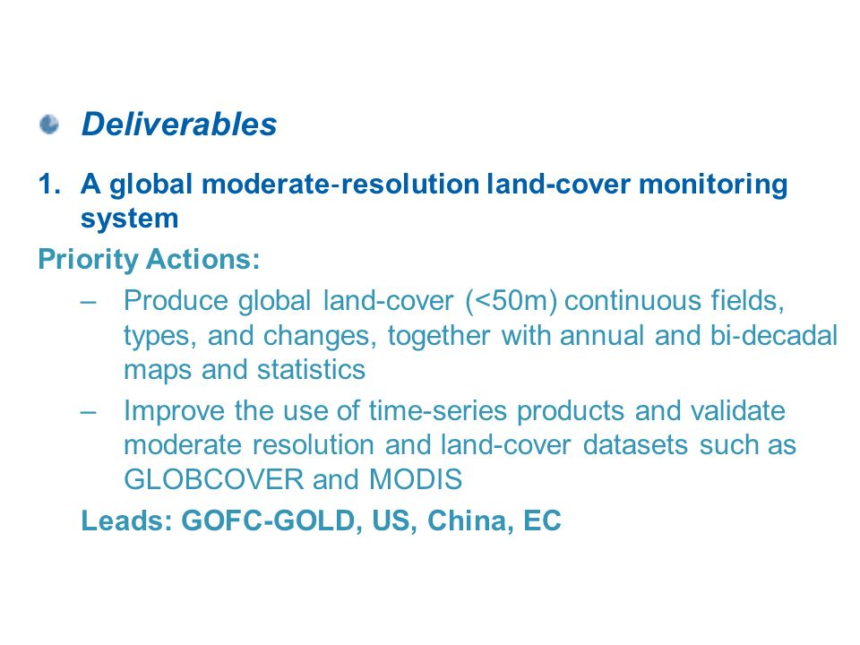 Deliverables 1.A global moderate resolution land-cover monitoring system Priority Actions: –Produce global land-cover (<50m) continuous fields, types, and changes, together with annual and bi decadal maps and statistics –Improve the use of time-series products and validate moderate resolution and land-cover datasets such as GLOBCOVER and MODIS Leads: GOFC-GOLD, US, China, EC