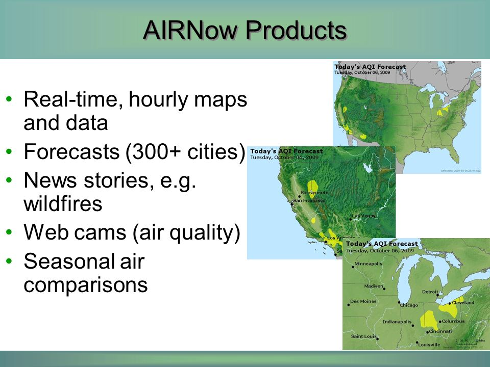 AIRNow Products Real-time, hourly maps and data Forecasts (300+ cities) News stories, e.g. wildfires Web cams (air quality) Seasonal air comparisons