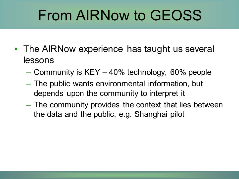 A vision of GEOSS for Air Quality Decisionmakers Data Needs Ambient Meteorology Emissions Models Satellite Decision Makers Policy maker assessing intercontinental transport AQ manager assessing an exceptional event Public planning activities today and tomorrow Decision-makers depend on common observations and data
