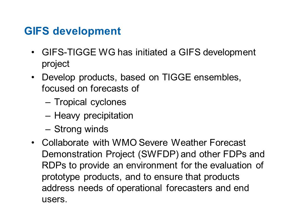 GIFS development GIFS-TIGGE WG has initiated a GIFS development project Develop products, based on TIGGE ensembles, focused on forecasts of –Tropical cyclones –Heavy precipitation –Strong winds Collaborate with WMO Severe Weather Forecast Demonstration Project (SWFDP) and other FDPs and RDPs to provide an environment for the evaluation of prototype products, and to ensure that products address needs of operational forecasters and end users.