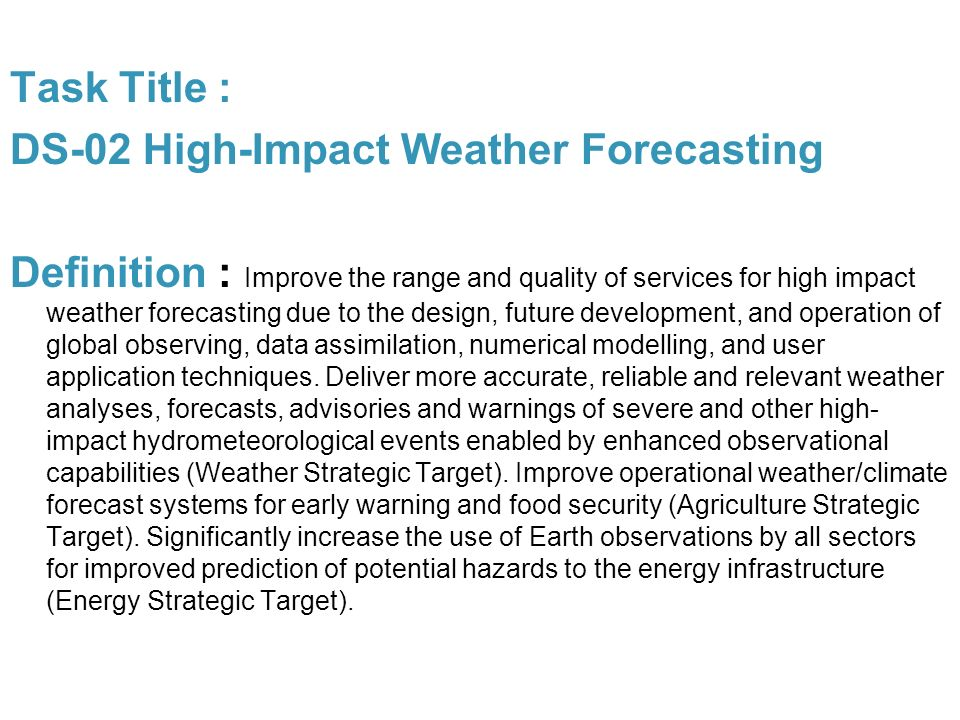 Task Title : DS-02 High-Impact Weather Forecasting Definition : Improve the range and quality of services for high impact weather forecasting due to the design, future development, and operation of global observing, data assimilation, numerical modelling, and user application techniques.