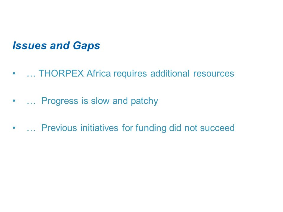 Issues and Gaps … THORPEX Africa requires additional resources … Progress is slow and patchy … Previous initiatives for funding did not succeed