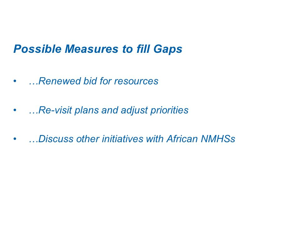 Possible Measures to fill Gaps …Renewed bid for resources …Re-visit plans and adjust priorities …Discuss other initiatives with African NMHSs