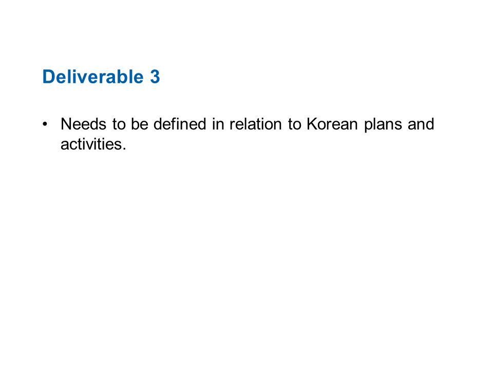 Deliverable 3 Needs to be defined in relation to Korean plans and activities.