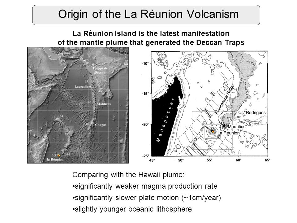 Origin of the La Réunion Volcanism La Réunion Island is the latest manifestation of the mantle plume that generated the Deccan Traps Comparing with the Hawaii plume: significantly weaker magma production rate significantly slower plate motion (~1cm/year) slightly younger oceanic lithosphere