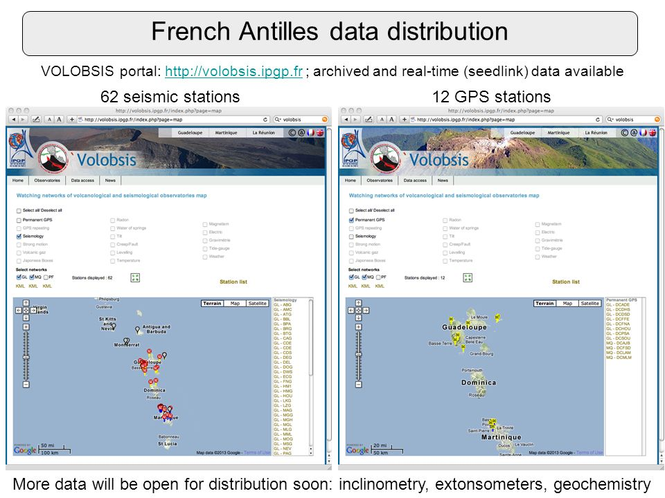 French Antilles data distribution VOLOBSIS portal: http://volobsis.ipgp.fr ; archived and real-time (seedlink) data availablehttp://volobsis.ipgp.fr 62 seismic stations12 GPS stations More data will be open for distribution soon: inclinometry, extonsometers, geochemistry