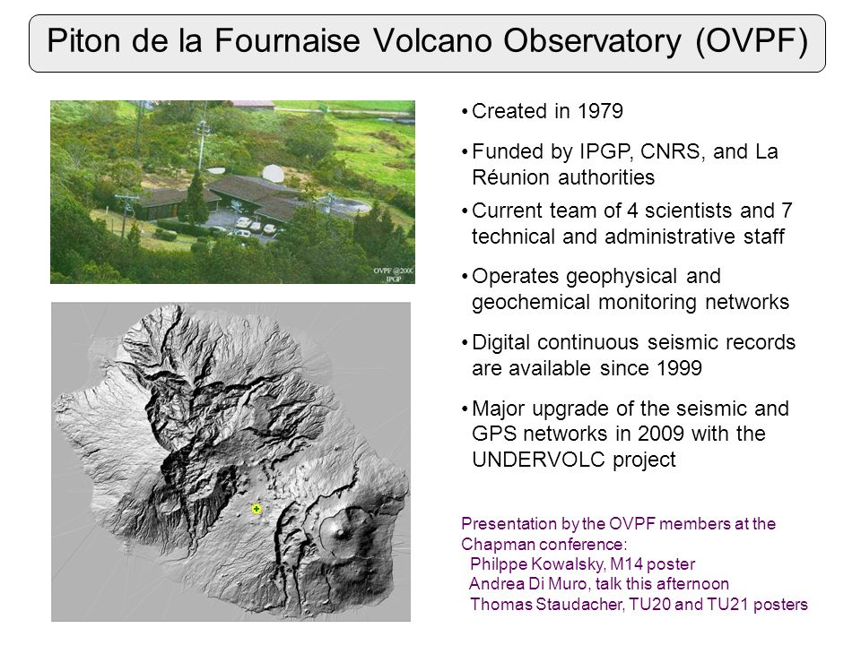 Piton de la Fournaise Volcano Observatory (OVPF) Created in 1979 Funded by IPGP, CNRS, and La Réunion authorities Current team of 4 scientists and 7 technical and administrative staff Operates geophysical and geochemical monitoring networks Digital continuous seismic records are available since 1999 Major upgrade of the seismic and GPS networks in 2009 with the UNDERVOLC project Presentation by the OVPF members at the Chapman conference: Philppe Kowalsky, M14 poster Andrea Di Muro, talk this afternoon Thomas Staudacher, TU20 and TU21 posters
