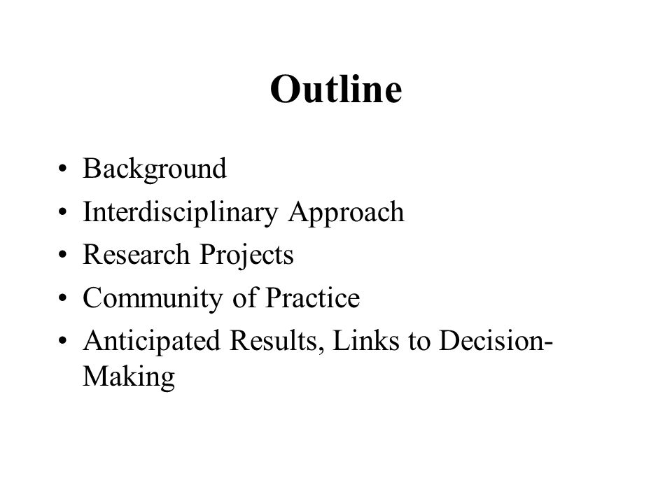 Outline Background Interdisciplinary Approach Research Projects Community of Practice Anticipated Results, Links to Decision- Making