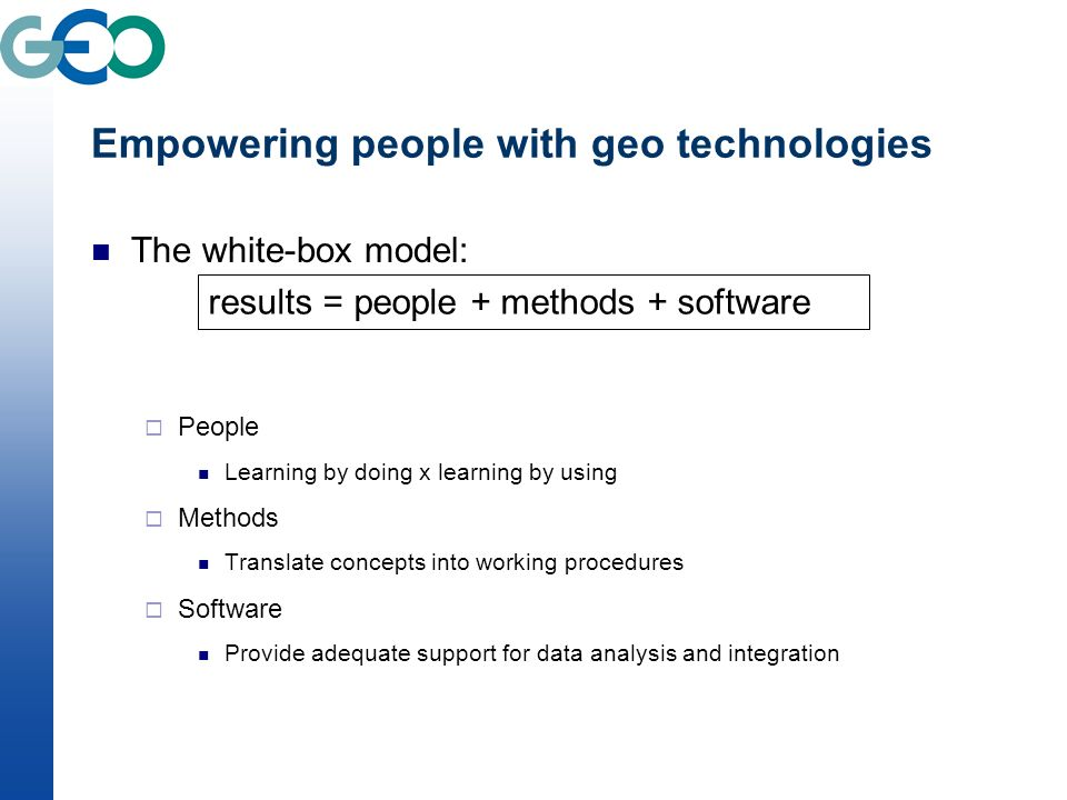 Empowering people with geo technologies The white-box model: People Learning by doing x learning by using Methods Translate concepts into working procedures Software Provide adequate support for data analysis and integration results = people + methods + software