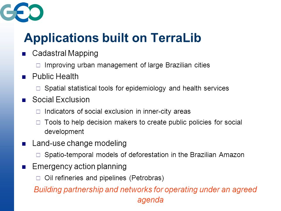 Applications built on TerraLib Cadastral Mapping Improving urban management of large Brazilian cities Public Health Spatial statistical tools for epidemiology and health services Social Exclusion Indicators of social exclusion in inner-city areas Tools to help decision makers to create public policies for social development Land-use change modeling Spatio-temporal models of deforestation in the Brazilian Amazon Emergency action planning Oil refineries and pipelines (Petrobras) Building partnership and networks for operating under an agreed agenda