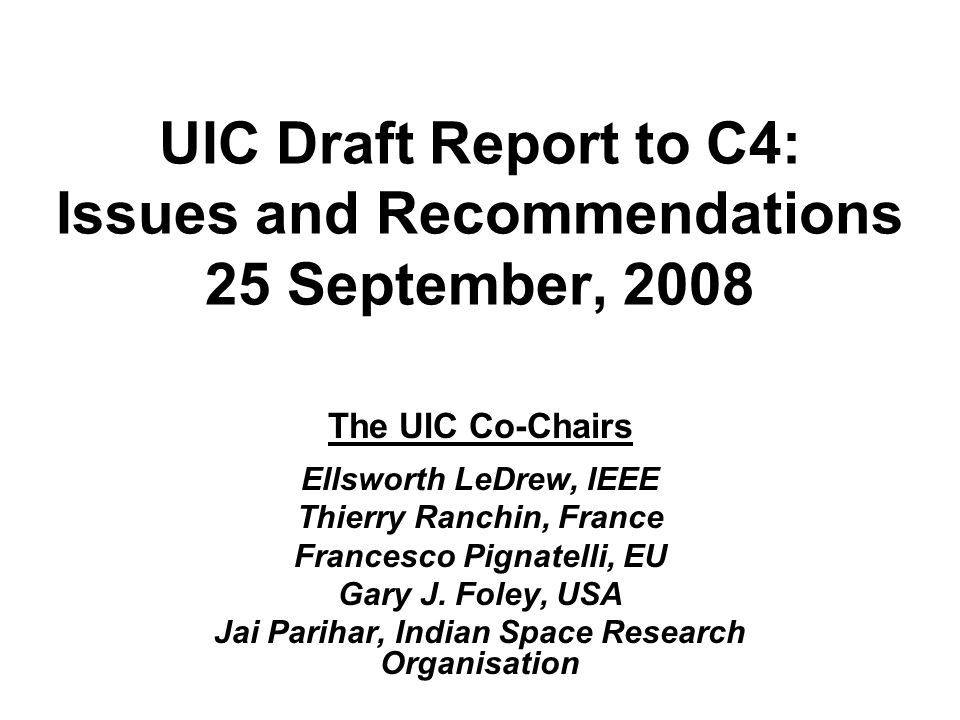 UIC Draft Report to C4: Issues and Recommendations 25 September, 2008 The UIC Co-Chairs Ellsworth LeDrew, IEEE Thierry Ranchin, France Francesco Pigna