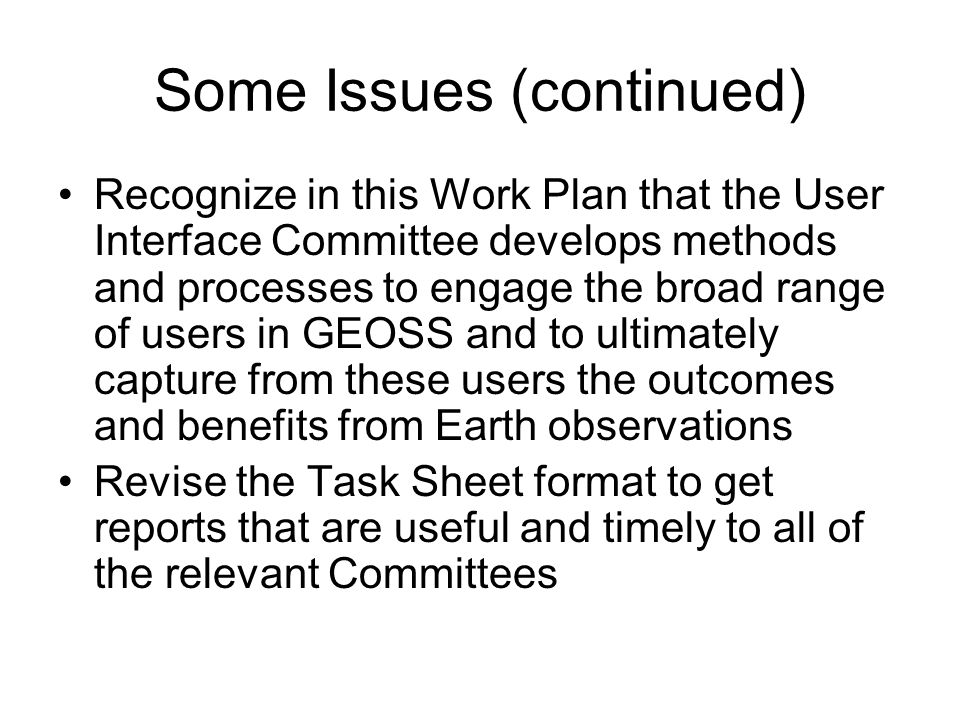 Some Issues (continued) Recognize in this Work Plan that the User Interface Committee develops methods and processes to engage the broad range of users in GEOSS and to ultimately capture from these users the outcomes and benefits from Earth observations Revise the Task Sheet format to get reports that are useful and timely to all of the relevant Committees