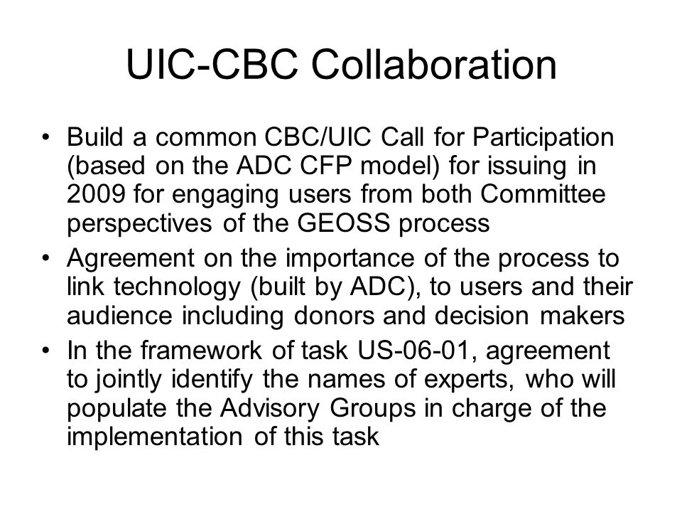 UIC-CBC Collaboration Build a common CBC/UIC Call for Participation (based on the ADC CFP model) for issuing in 2009 for engaging users from both Committee perspectives of the GEOSS process Agreement on the importance of the process to link technology (built by ADC), to users and their audience including donors and decision makers In the framework of task US-06-01, agreement to jointly identify the names of experts, who will populate the Advisory Groups in charge of the implementation of this task