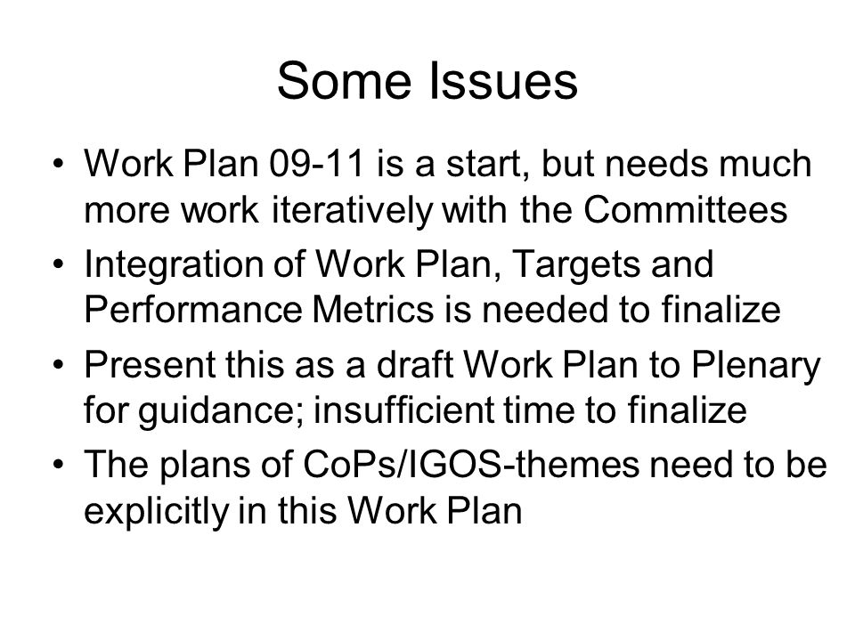 Some Issues Work Plan 09-11 is a start, but needs much more work iteratively with the Committees Integration of Work Plan, Targets and Performance Metrics is needed to finalize Present this as a draft Work Plan to Plenary for guidance; insufficient time to finalize The plans of CoPs/IGOS-themes need to be explicitly in this Work Plan