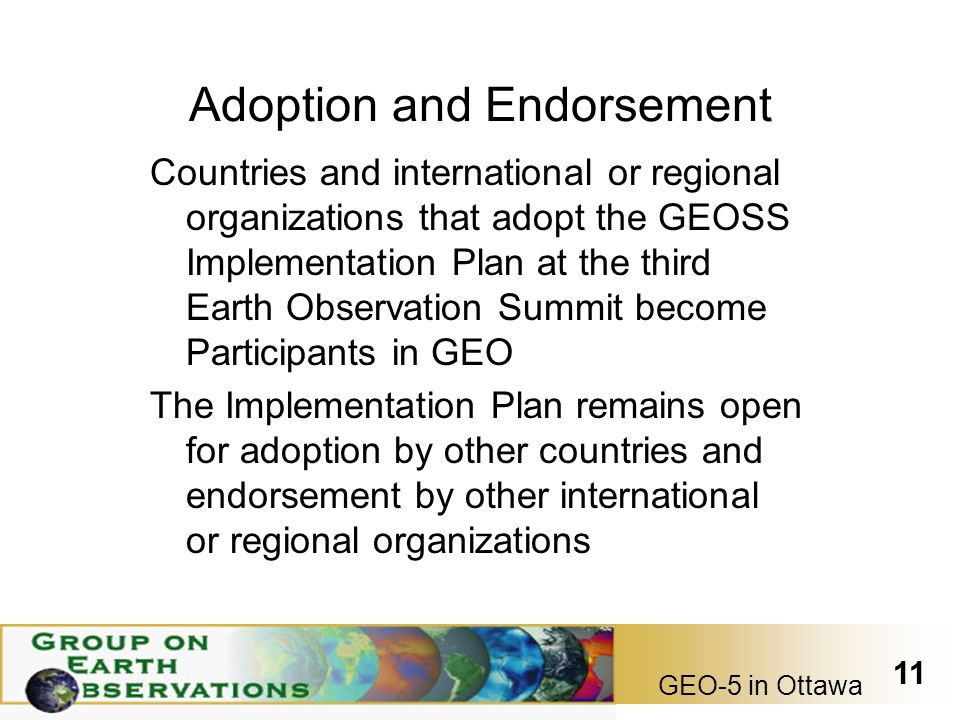 GEO-5 in Ottawa 11 Adoption and Endorsement Countries and international or regional organizations that adopt the GEOSS Implementation Plan at the third Earth Observation Summit become Participants in GEO The Implementation Plan remains open for adoption by other countries and endorsement by other international or regional organizations