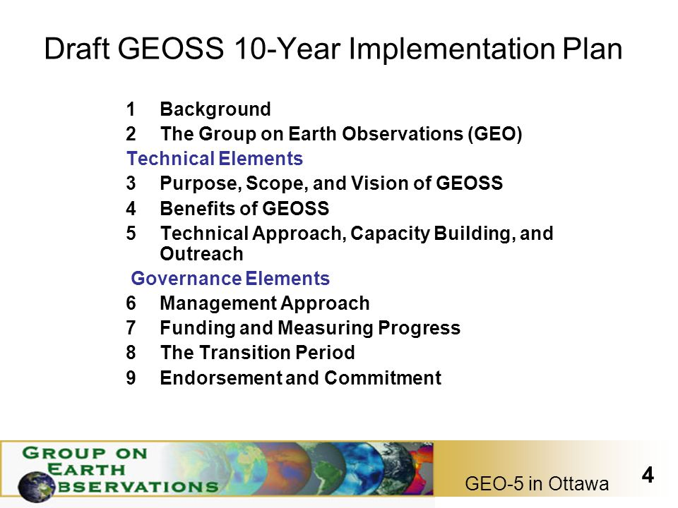 GEO-5 in Ottawa 4 Draft GEOSS 10-Year Implementation Plan 1Background 2The Group on Earth Observations (GEO) Technical Elements 3Purpose, Scope, and Vision of GEOSS 4Benefits of GEOSS 5Technical Approach, Capacity Building, and Outreach Governance Elements 6Management Approach 7Funding and Measuring Progress 8The Transition Period 9Endorsement and Commitment