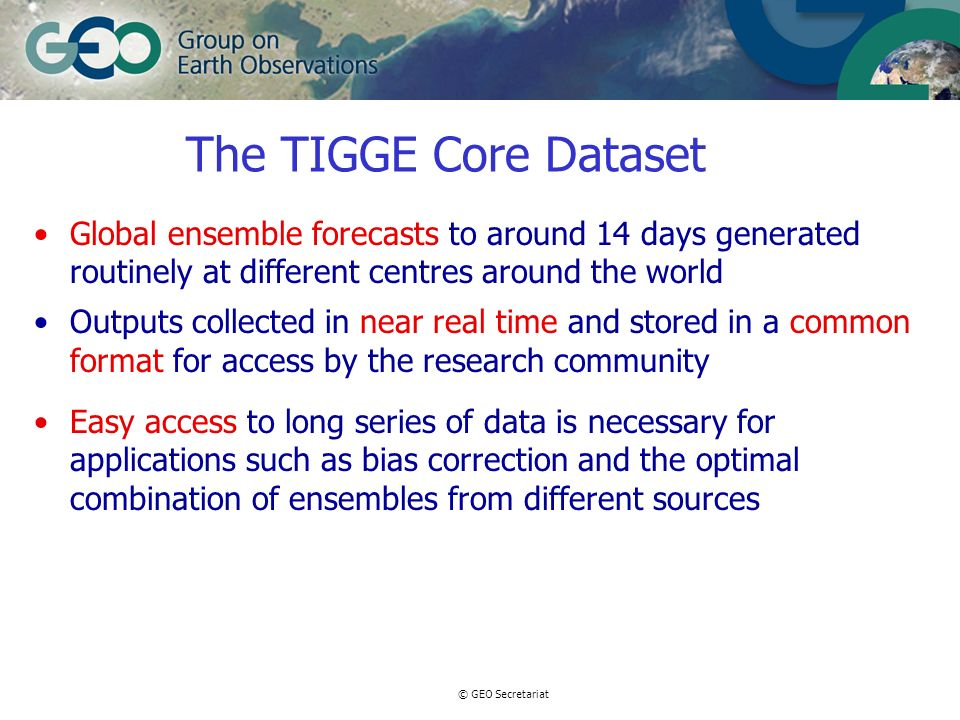 © GEO Secretariat Homogeneity of the TIGGE database Homogeneity is paramount for TIGGE to succeed –The more consistent the archive the easier it will be to develop applications There are 3 aspects to homogeneity: –Common terminology –Common data format –Definition of an agreed list of products Data providers must ensure that they provide their data according to the agreed TIGGE standards Archive Centres cannot accept the additional responsibility of transforming data into the right format