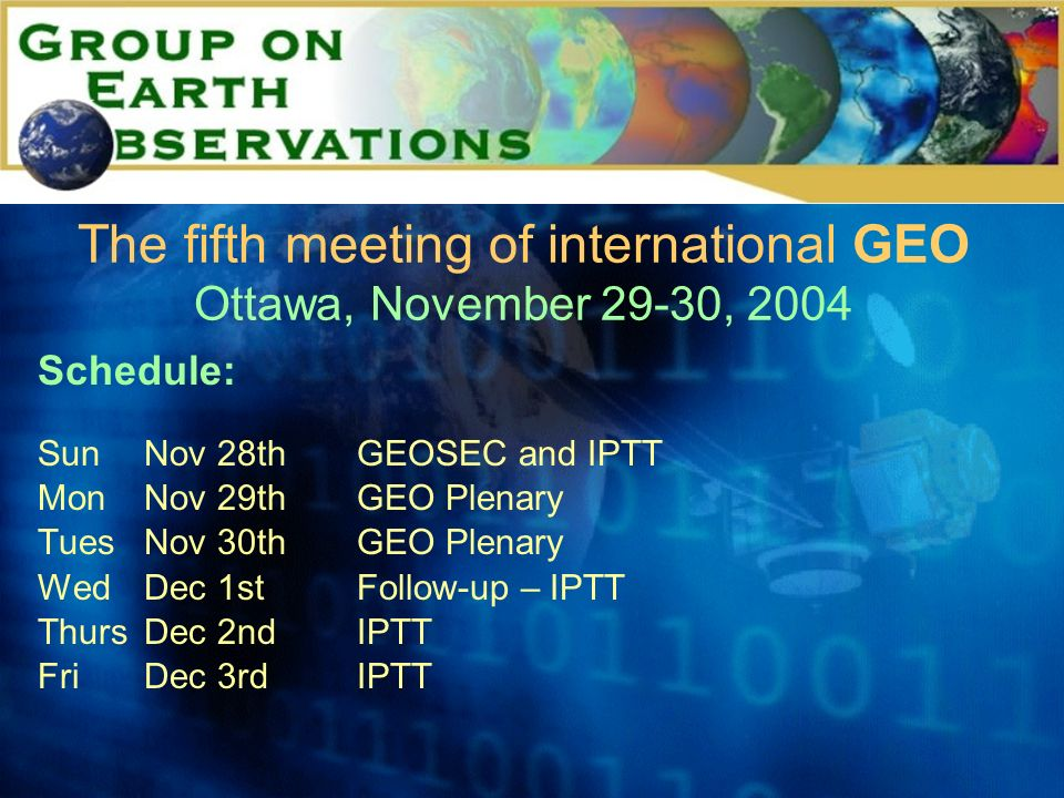 The fifth meeting of international GEO Ottawa, November 29-30, 2004 Schedule: SunNov 28thGEOSEC and IPTT MonNov 29thGEO Plenary TuesNov 30thGEO Plenary WedDec 1stFollow-up – IPTT ThursDec 2ndIPTT FriDec 3rdIPTT