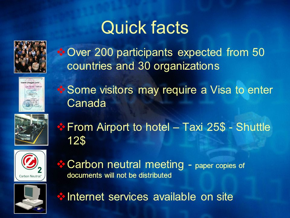 Quick facts Over 200 participants expected from 50 countries and 30 organizations Some visitors may require a Visa to enter Canada From Airport to hotel – Taxi 25$ - Shuttle 12$ Carbon neutral meeting - paper copies of documents will not be distributed Internet services available on site