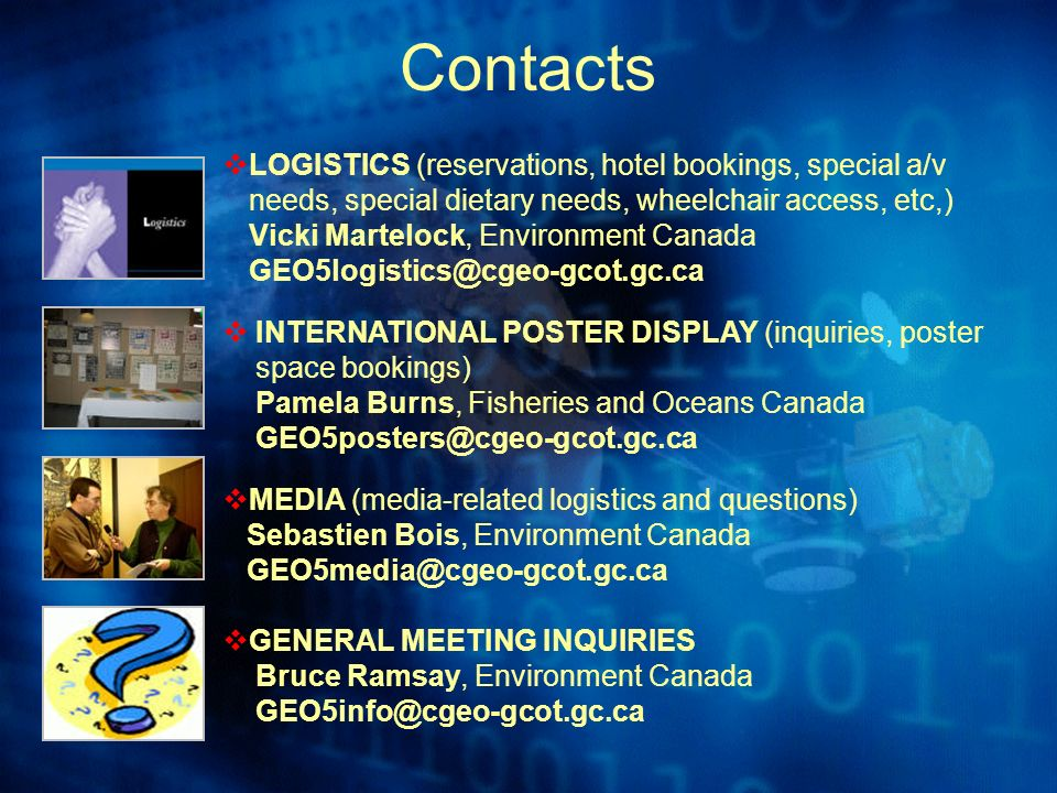 Contacts LOGISTICS (reservations, hotel bookings, special a/v needs, special dietary needs, wheelchair access, etc,) Vicki Martelock, Environment Canada GEO5logistics@cgeo-gcot.gc.ca INTERNATIONAL POSTER DISPLAY (inquiries, poster space bookings) Pamela Burns, Fisheries and Oceans Canada GEO5posters@cgeo-gcot.gc.ca MEDIA (media-related logistics and questions) Sebastien Bois, Environment Canada GEO5media@cgeo-gcot.gc.ca GENERAL MEETING INQUIRIES Bruce Ramsay, Environment Canada GEO5info@cgeo-gcot.gc.ca