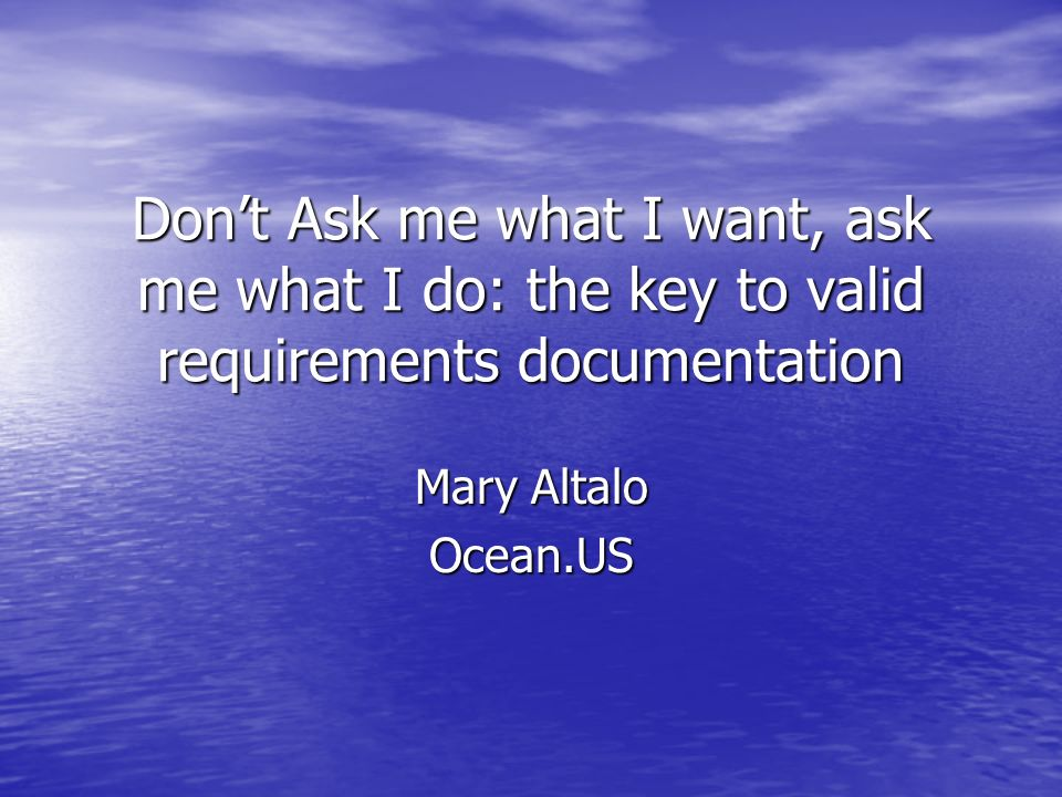 Dont Ask me what I want, ask me what I do: the key to valid requirements documentation Mary Altalo Ocean.US
