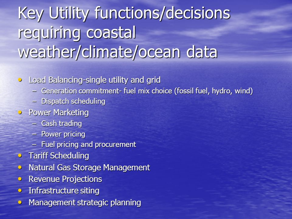 Key Utility functions/decisions requiring coastal weather/climate/ocean data Load Balancing-single utility and grid Load Balancing-single utility and grid –Generation commitment- fuel mix choice (fossil fuel, hydro, wind) –Dispatch scheduling Power Marketing Power Marketing –Cash trading –Power pricing –Fuel pricing and procurement Tariff Scheduling Tariff Scheduling Natural Gas Storage Management Natural Gas Storage Management Revenue Projections Revenue Projections Infrastructure siting Infrastructure siting Management strategic planning Management strategic planning