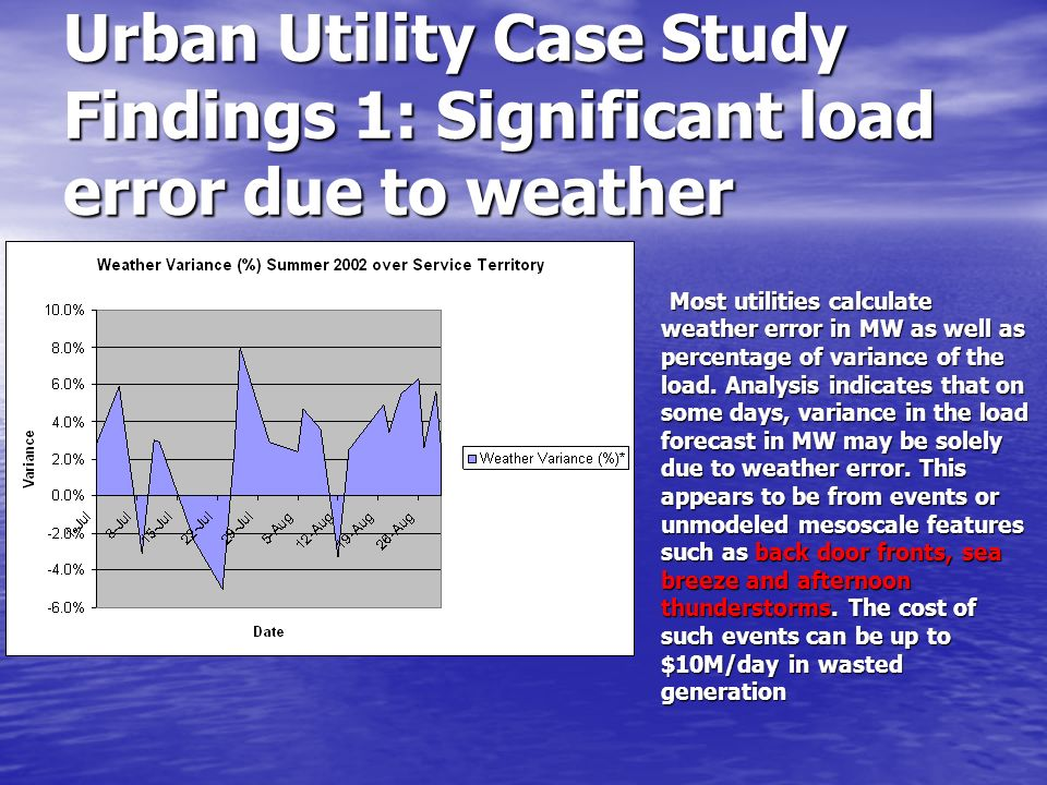 Urban Utility Case Study Findings 1: Significant load error due to weather Most utilities calculate weather error in MW as well as percentage of varia